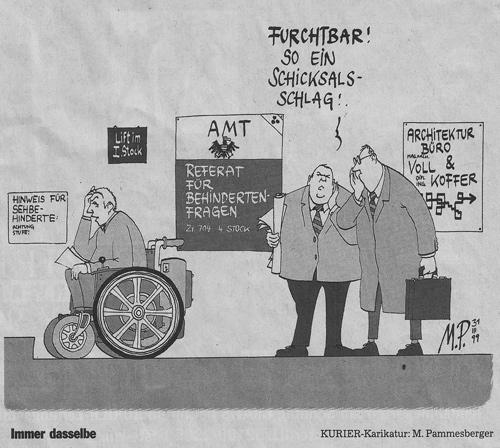 Zwei Beamte stehen vor dem Referat für Behindertenfragen und sehen einen Rollstuhlfahrer vor einer Stufe. Der eine Beamte sagt zum anderen Beamten Furchtbar! So ein Schicksalsschlag! Beide machen aber keine Anstalten dem Rollstuhlfahrer zu helfen. Im Hintergrund sieht man ein Plakat mit der Aufschrift Lift im 1. Stock sowie eine sehr, sehr klein geschriebenes Schild Hinweis für Sehbehinderte: Achtung Stufe. Etwas abseits noch eine Werbetafel: Architekturbüro Voll & Koffer Das Referat für Behindertenfragen befindet sich im 4. Stock und ist daher nicht zugänglich.