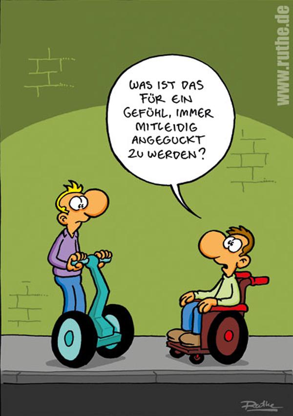 Der {Cartoon von Ralph Ruthe http://www.ruthe.de/index.php?pic=2614&sort=datum&order=ASC} zeigt einen Rollstuhlfahrer, der eine Person mit Segway fragt: Was ist das für ein Gefühl, immer mitleidig angeguckt zu werden?
