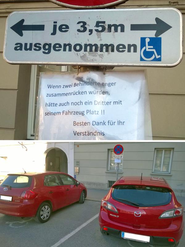 """Vor dem Gebäude des Landesschulrats für Salzburg, Mozartplatz 10, sind 2 Behindertenparkplätze. Darunter ist ein selbstgebasteltes Schild mit dem Text: """"Wenn zwei Behinderte enger zusammenrücken würden, hätte auch noch ein Dritter mit seinem Fahrzeug Platz!! Besten Dank für Ihr Verständnis""""  Sven Hosse, der uns dieses Bild übersandt hat, schreibt dazu: """"Verstanden hat dieser intolerante Schreiberling wirklich gar Nichts, geschweige denn 'Verständnis' für die Bedürfnisse von Menschen mitBehinderungen.""""  Es ist nämlich so, dass Menschen mit Mobilitätseinschränkungen wegen ihrer Hilfsmittel (Rollatoren, Rollstühle, etc.) genau diesen Platz benötigen, um ohne Beeinträchtigung ein- und aussteigen zu können."""