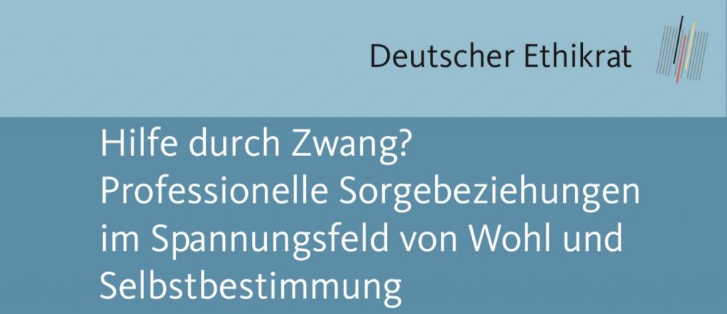 Deutscher Ethikrat: Hilfe durch Zwang? Professionelle Sorgebeziehungen im Spannungsfeld von Wohl und Selbstbestimmung